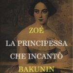 """""""Zoè. La Principessa che incantò Bakunin"""". """"Passioni e Anarchia all'ombra del Vesuvio"""", il libro di Lorenza Foschini"""